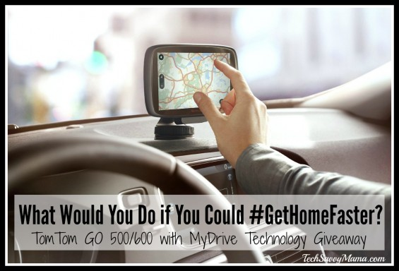 What would you do if you could #GetHomeFaster TomTom GO giveaway on TechSavvyMama.com