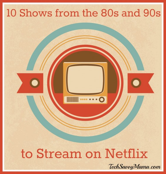 10 Television Shows from the 80s and 90s to Stream on Netflix — TechSavvyMama.com