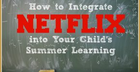 How to Integrate Netflix into Your Child's Summer Learning